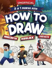 How to Draw Fortnite Minecraft Roblox: 3 in 1 Drawing Book: An Unofficial Fortnite Minecraft Roblox Drawing Guide With Easy Step by Step Instructions